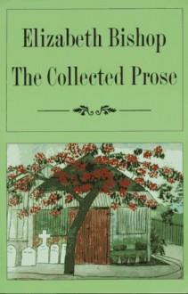 The Collected Prose - Elizabeth Bishop, Robert Giroux