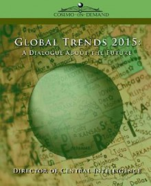 Global Trends 2015: A Dialogue about the Future - Director of Central Intelligence, Director of Central Intelligence