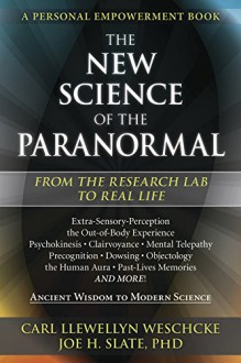 The New Science of the Paranormal: From the Research Lab To Real Life - Carl Llewellyn Weschcke,Joe H. Slate