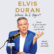Where Do I Begin?: Stories from a Life Lived Out Loud - Elvis Duran