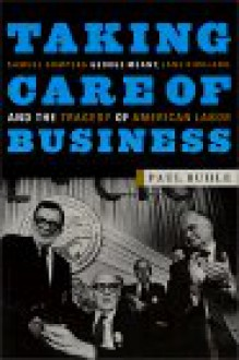 Taking Care of Business: Samuel Gompers, George Meany, Lane Kirkland, and the Tragedy of American Labor - Paul Buhle