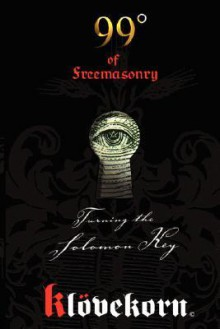 99 Degrees of Freemasonry: Turning the Solomon Key - Henning Klovekorn