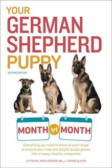 Your German Shepherd Puppy Month by Month, 2nd Edition: Everything you need to know at each stage to ensure your cute & playful puppy gr - Liz Palika,Terry Albert