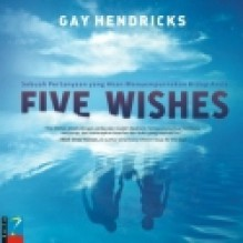 Five Wishes: Sebuah Pertanyaan yang Akan Menyempurnakan Hidup Anda - Gay Hendricks