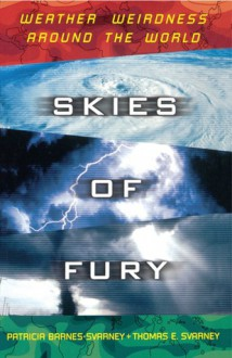 Skies of Fury: Weather Weirdness Around the World - Patricia Barnes-Svarney, Thomas E. Svarney