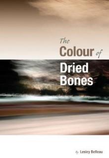 The Colour of Dried Bones - Lesley Belleau