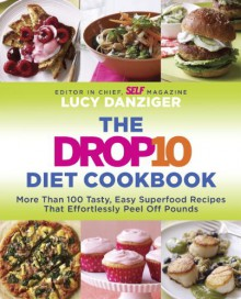 The Drop 10 Diet Cookbook: More Than 100 Tasty, Easy Superfood Recipes That Effortlessly Peel Off Pounds - Lucy Danziger