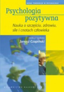 Psychologia pozytywna. Nauka o szczęściu, zdrowiu, sile i cnotach człowieka - Janusz Czapiński