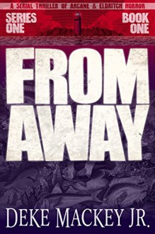 FROM AWAY - Series One, Book One: A Serial Thriller of Arcane and Eldritch Horror - Deke Mackey Jr.