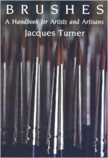Brushes: A Handbook for Artists and Artisans - Jacques Turner