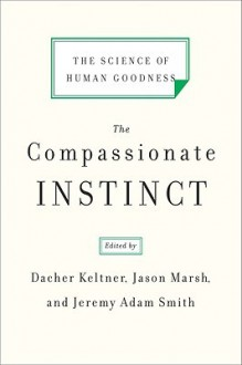 The Compassionate Instinct: The Science of Human Goodness - Jason Marsh, Jeremy Adam Smith, Dacher Keltner