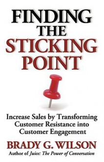 Finding the Sticking Point: Increase Sales by Transforming Customer Resistance Into Customer Engagement - Brady G. Wilson