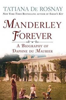 Manderley Forever: A Biography of Daphne du Maurier - Tatiana de Rosnay,Sam Taylor