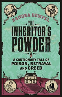 The Inheritor's Powder: A Cautionary Tale of Poison, Betrayal and Greed - Sandra Hempel