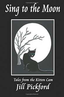 Sing to the Moon: Tales from the Kitten Cam - Jill Pickford