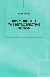 Iris Murdoch: The Retrospective Fiction - Bran Nicol