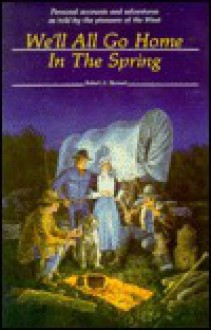 We'll All Go Home in the Spring: Personal Accounts and Adventures as Told by the Pioneers of the West - Robert A. Bennett