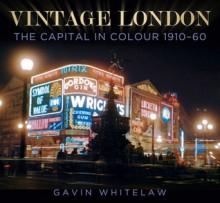 Vintage London: The Capital in Colour 1910–60 - Gavin Whitelaw