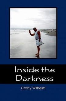 Inside the Darkness: A Walk Through Grief - Cathy Wilhelm
