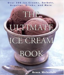 The Ultimate Ice Cream Book: Over 500 Ice Creams, Sorbets, Granitas, Drinks, And More - Bruce Weinstein