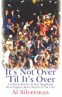 It's Not Over 'Till It's Over: The Stories Behind Most Magnificent Heart Rending Sports Miracles Our Time - Al Silverman