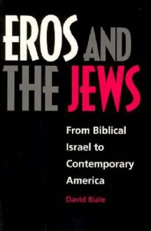Eros and the Jews: From Biblical Israel to Contemporary America - David Biale
