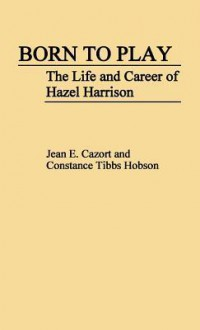 Born to Play: The Life and Career of Hazel Harrison - Jean E. Cazort