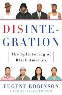 Disintegration: The Splintering of Black America - Eugene Robinson