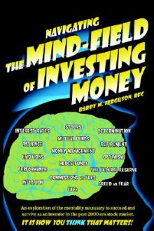 Navigating the Mind Field of Investing Money: An Exploration of the Mentality Necessary to Succeed and Survive as an Investor in the Post-2000 Era Sto - Barry Ferguson