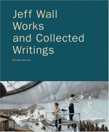 Jeff Wall: Works and Collected Writings - Jeff Wall, Neal Benezra, Peter Galassi
