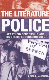 The Literature Police: Apartheid Censorship and Its Cultural Consequences - Peter McDonald