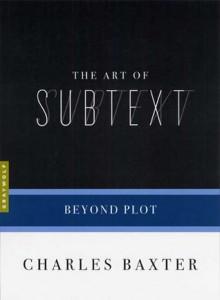 The Art of Subtext: Beyond Plot - Charles Baxter