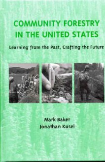 Community Forestry in the United States: Learning from the Past, Crafting the Future - Mark Baker, Jonathan Kusel