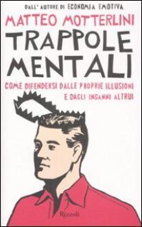 Trappole mentali: Come difendersi dalle proprie illusioni e dagli inganni altrui - Matteo Motterlini