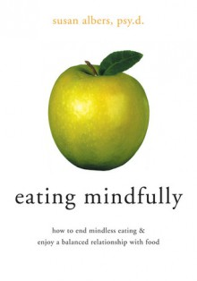 Eating Mindfully: How to End Mindless Eating and Enjoy a Balanced Relationship with Food - Susan Albers