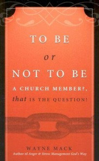 To Be or Not to Be a Church Member, That Is the Question! - Wayne A. Mack