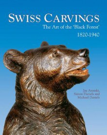 Swiss Carvings: The Art of the 'Black Forest' 1820-1940 - Jay Arenski, SIMON DANIELS, Michael Daniels
