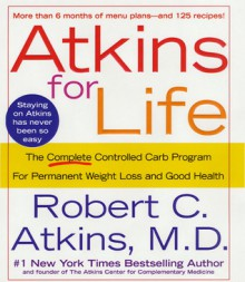 Atkins for Life: The Complete Controlled Carb Program for Permanent Weight Loss and Good Health - Robert C. Atkins