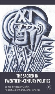 The Sacred in Twentieth-Century Politics: Essays in Honour of Professor Stanley G. Payne - Roger Griffin, Robert Mallett, John Tortorice