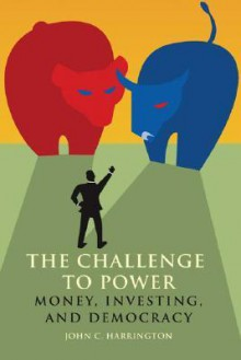 The Challenge to Power: Money, Investing, and Democracy - John C. Harrington