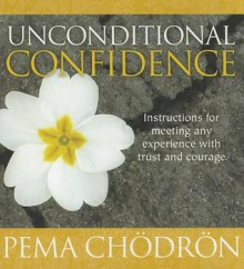 Unconditional Confidence: Instructions for Meeting Any Experience with Trust and Courage - Pema Chödrön