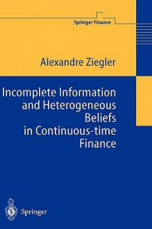 Incomplete Information And Heterogeneous Beliefs In Continuous Time Finance (Springer Finance) - Alexandre Ziegler