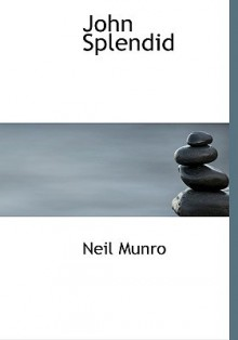 John Splendid (Large Print Edition): The Tale of a Poor Gentleman; and the Little Wars - Neil Munro