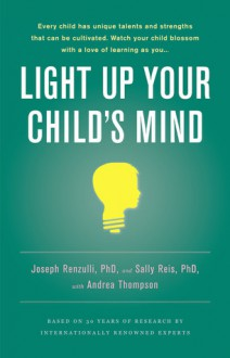 Light Up Your Child's Mind: Finding a Unique Pathway to Happiness and Success - Joseph S. Renzulli, Sally M. Reis, Andrea Thompson