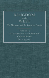 Dale Morgan on the Mormons: Collected Works, Part 1, 1939-1951 - Richard Saunders, Will Bagley