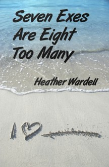 Seven Exes Are Eight Too Many - Heather Wardell