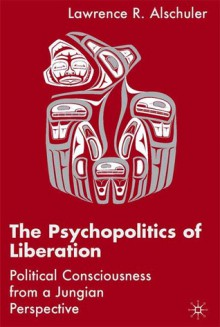 The Psychopolitics of Liberation: Political Consciousness from a Jungian Perspective - Lawrence R. Alschuler