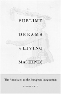 Sublime Dreams of Living Machines: The Automaton in the European Imagination - Minsoo Kang