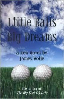 Little Balls, Big Dreams - James Wolfe