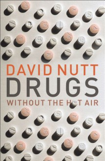 Drugs Without the Hot Air: Minimizing the Harms of Legal and Illegal Drugs - David J. Nutt